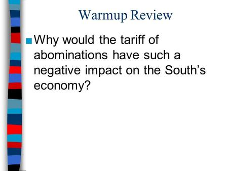 Warmup Review Why would the tariff of abominations have such a negative impact on the South's economy?