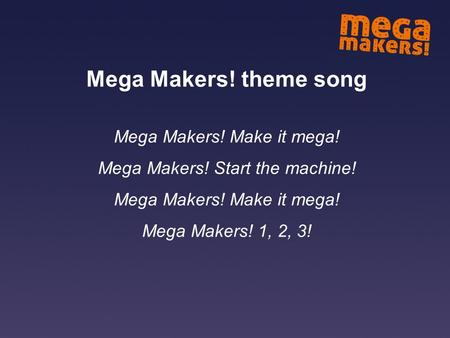 Mega Makers! theme song Mega Makers! Make it mega! Mega Makers! Start the machine! Mega Makers! Make it mega! Mega Makers! 1, 2, 3!