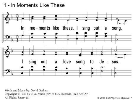 In moments like these, I sing out a song, I sing out a love song to Jesus. 1 - In Moments Like These Words and Music by: David Graham Copyright © 1980.