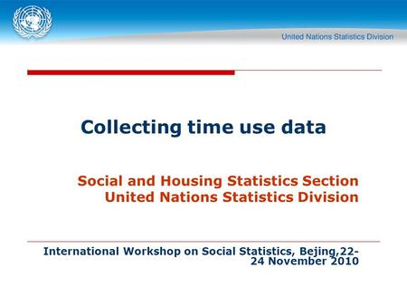 Collecting time use data Social and Housing Statistics Section United Nations Statistics Division International Workshop on Social Statistics, Bejing,22-