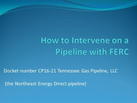 Docket number CP16-21 Tennessee Gas Pipeline, LLC (the Northeast Energy Direct pipeline)