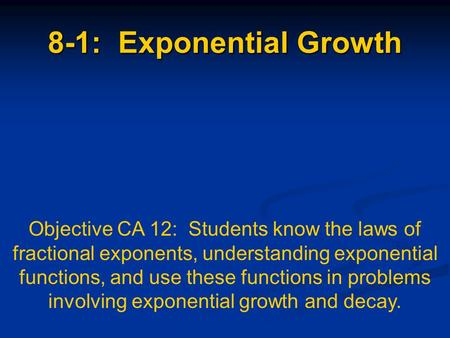 8-1: Exponential Growth Objective CA 12: Students know the laws of fractional exponents, understanding exponential functions, and use these functions in.