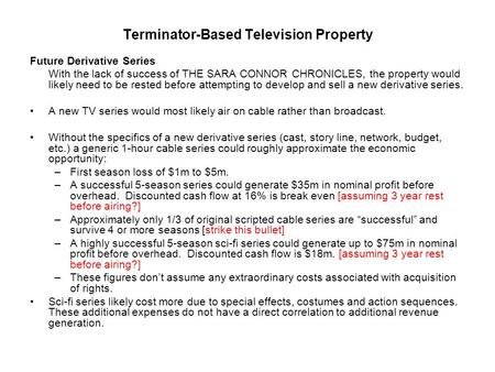 Terminator-Based Television Property Future Derivative Series With the lack of success of THE SARA CONNOR CHRONICLES, the property would likely need to.