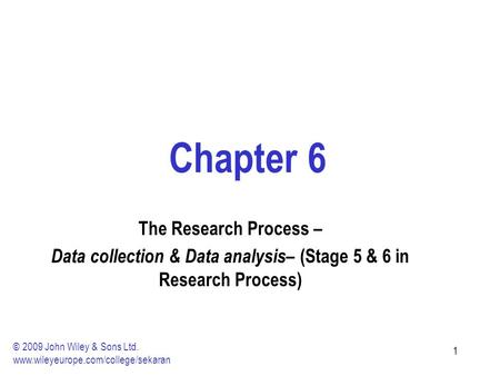 11 Chapter 6 The Research Process – Data collection & Data analysis – (Stage 5 & 6 in Research Process) © 2009 John Wiley & Sons Ltd. www.wileyeurope.com/college/sekaran.