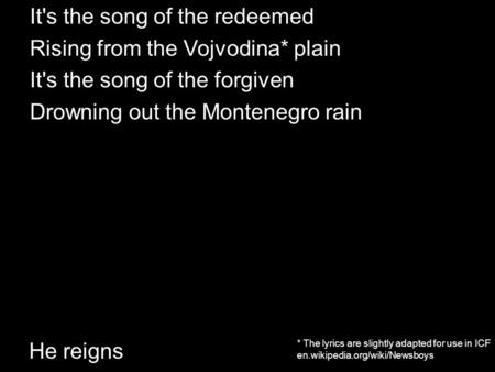He reigns It's the song of the redeemed Rising from the Vojvodina* plain It's the song of the forgiven Drowning out the Montenegro rain * The lyrics are.