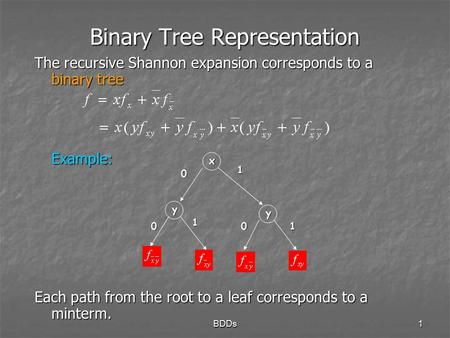 BDDs1 Binary Tree Representation The recursive Shannon expansion corresponds to a binary tree Example: Each path from the root to a leaf corresponds to.