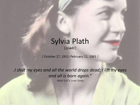 "Sylvia Plath [/plæθ/] ( October 27, 1932- February 11, 1963 ) "" I shut my eyes and all the world drops dead; I lift my eyes and all is born again."" - Mad."