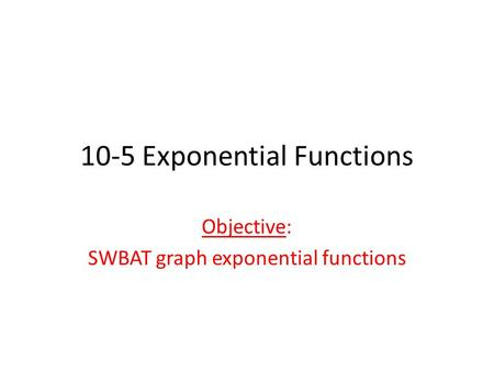 10-5 Exponential Functions Objective: SWBAT graph exponential functions.