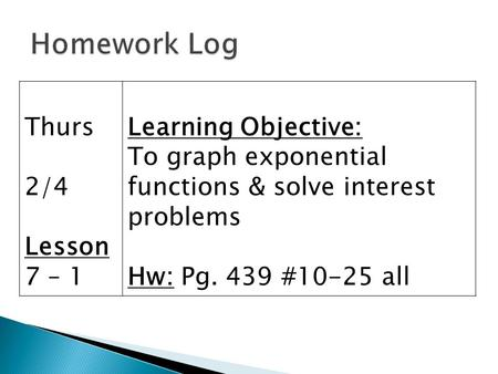 Thurs 2/4 Lesson 7 – 1 Learning Objective: To graph exponential functions & solve interest problems Hw: Pg. 439 #10-25 all.