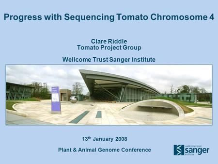 13 th January 2008 Plant & Animal Genome Conference Progress with Sequencing Tomato Chromosome 4 Clare Riddle Tomato Project Group Wellcome Trust Sanger.