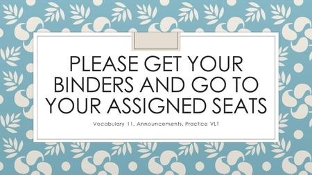 PLEASE GET YOUR BINDERS AND GO TO YOUR ASSIGNED SEATS Vocabulary 11, Announcements, Practice VLT.