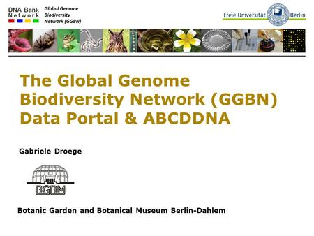 The Global Genome Biodiversity Network (GGBN) Data Portal & ABCDDNA Gabriele Droege Botanic Garden and Botanical Museum Berlin-Dahlem.