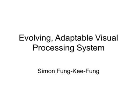Evolving, Adaptable Visual Processing System Simon Fung-Kee-Fung.