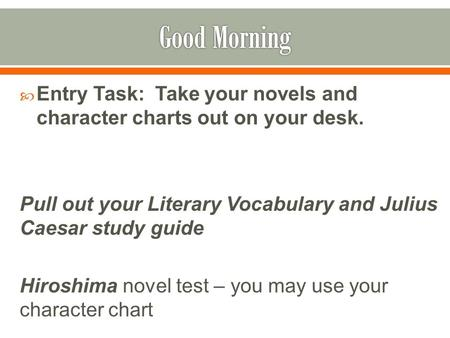  Entry Task: Take your novels and character charts out on your desk. Pull out your Literary Vocabulary and Julius Caesar study guide Hiroshima novel test.