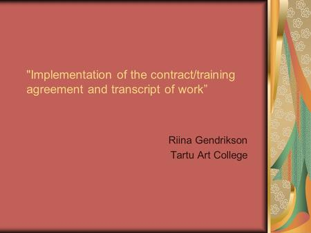"Implementation of the contract/training agreement and transcript of work"" Riina Gendrikson Tartu Art College."