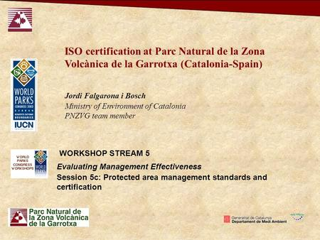 Evaluating Management Effectiveness WORKSHOP STREAM 5 Session 5c: Protected area management standards and certification ISO certification at Parc Natural.