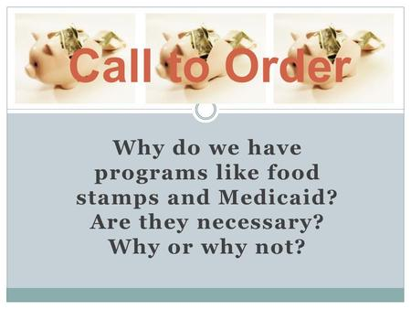 Why do we have programs like food stamps and Medicaid? Are they necessary? Why or why not? Call to Order.
