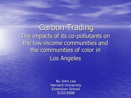 Carbon Trading The impacts of its co-pollutants on the low-income communities and the communities of color in Los Angeles By John Lee Harvard University.