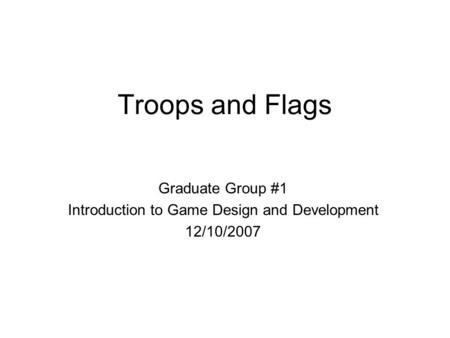 Troops and Flags Graduate Group #1 Introduction to Game Design and Development 12/10/2007.