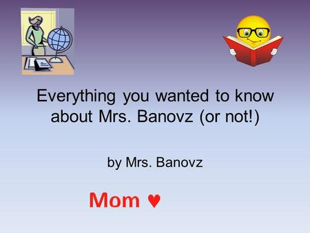 Everything you wanted to know about Mrs. Banovz (or not!) by Mrs. Banovz.