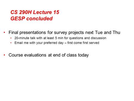 CS 290H Lecture 15 GESP concluded Final presentations for survey projects next Tue and Thu 20-minute talk with at least 5 min for questions and discussion.