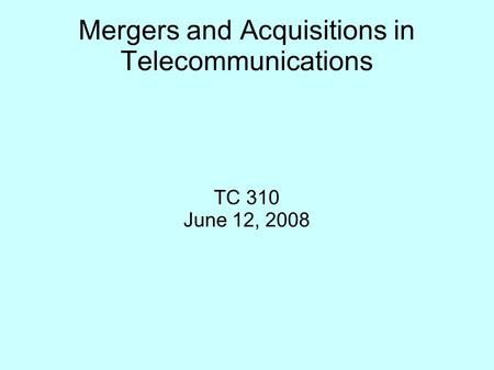 Mergers and Acquisitions in Telecommunications TC 310 June 12, 2008.