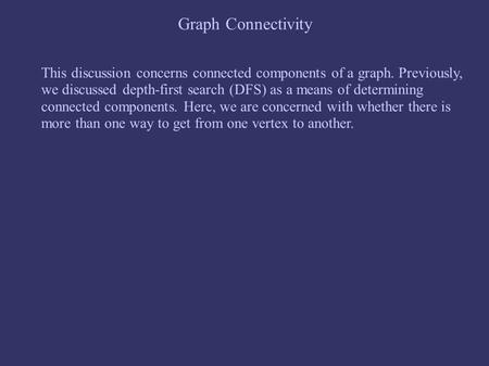 Graph Connectivity This discussion concerns connected components of a graph. Previously, we discussed depth-first search (DFS) as a means of determining.