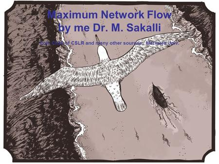 Chapter 26 of CLSR Maximum Network Flow by me Dr. M. Sakalli from Ch26 of CSLR and many other sources. Marmara Univ.