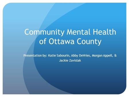 Community Mental Health of Ottawa County Presentation by: Katie Sabourin, Abby DeVries, Morgan Appell, & Jackie Zavislak.
