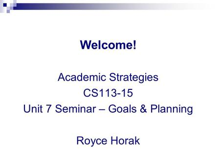 Welcome! Academic Strategies CS113-15 Unit 7 Seminar – Goals & Planning Royce Horak.