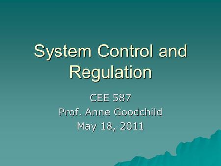 System Control and Regulation CEE 587 Prof. Anne Goodchild May 18, 2011.