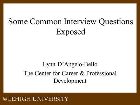 Some Common Interview Questions Exposed Lynn D'Angelo-Bello The Center for Career & Professional Development.