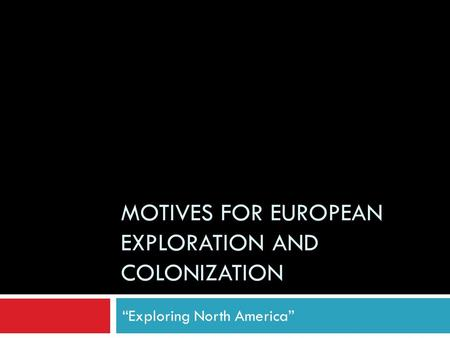 "MOTIVES FOR EUROPEAN EXPLORATION AND COLONIZATION ""Exploring North America"""