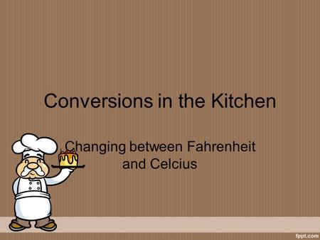 Conversions in the Kitchen Changing between Fahrenheit and Celcius.