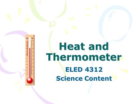 Heat and Thermometer ELED 4312 Science Content. Contents Why do we need thermometer? How does a thermometer work? Change of Matter Kinetic theory Heat.