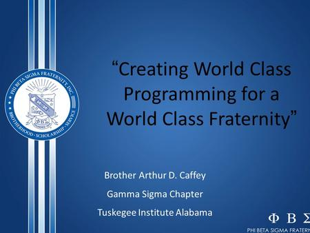""" Creating World Class Programming for a World Class Fraternity "" Brother Arthur D. Caffey Gamma Sigma Chapter Tuskegee Institute Alabama."