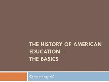 THE HISTORY OF AMERICAN EDUCATION… THE BASICS Competency 4.1.