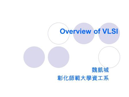 Overview of VLSI 魏凱城 彰化師範大學資工系. VLSI  Very-Large-Scale Integration Today's complex VLSI chips  The number of transistors has exceeded 120 million 
