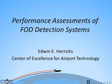 Performance Assessments of FOD Detection Systems Edwin E. Herricks Center of Excellence for Airport Technology.