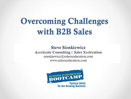 Overcoming Challenges with B2B Sales Name Position, Company  Website Steve Sienkiewicz Accelerate Consulting | Sales Xceleration