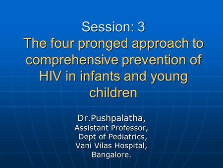 Session: 3 The four pronged approach to comprehensive prevention of HIV in infants and young children Dr.Pushpalatha, Assistant Professor, Dept of Pediatrics,
