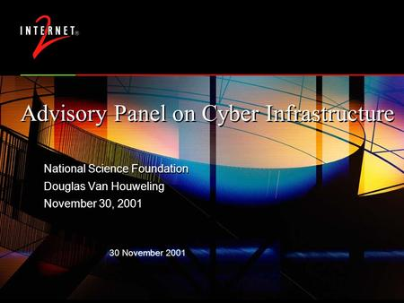 30 November 2001 Advisory Panel on Cyber Infrastructure National Science Foundation Douglas Van Houweling November 30, 2001 National Science Foundation.