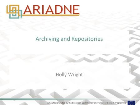 ARIADNE is funded by the European Commission's Seventh Framework Programme Archiving and Repositories Holly Wright.