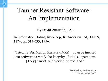 "Tamper Resistant Software: An Implementation By David Aucsmith, IAL In Information Hiding Workshop, RJ Anderson (ed), LNCS, 1174, pp. 317-333, 1996. ""Integrity."