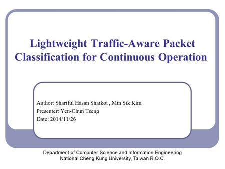 Lightweight Traffic-Aware Packet Classification for Continuous Operation Author: Shariful Hasan Shaikot, Min Sik Kim Presenter: Yen-Chun Tseng Date: 2014/11/26.