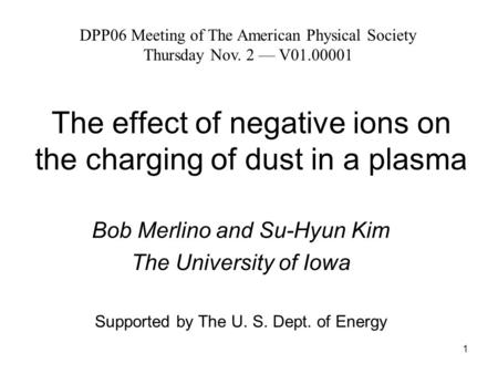 1 The effect of negative ions on the charging of dust in a plasma Bob Merlino and Su-Hyun Kim The University of Iowa Supported by The U. S. Dept. of Energy.