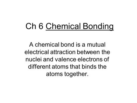 Ch 6 Chemical Bonding A chemical bond is a mutual electrical attraction between the nuclei and valence electrons of different atoms that binds the atoms.