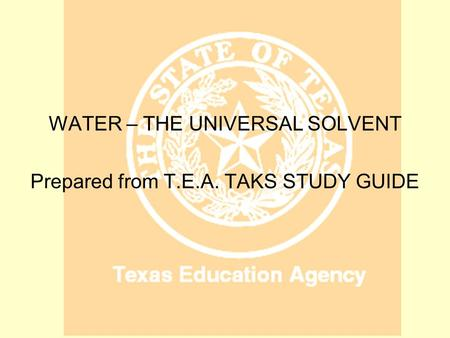 WATER WATER – THE UNIVERSAL SOLVENT Prepared from T.E.A. TAKS STUDY GUIDE.