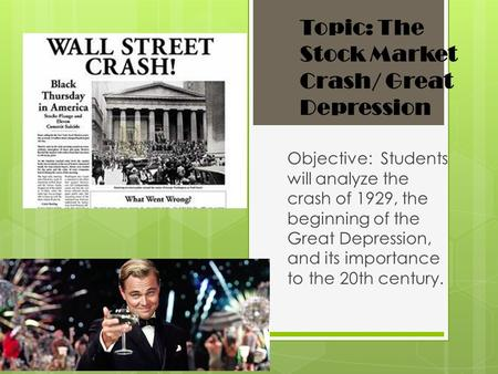 Topic: The Stock Market Crash/ Great Depression Objective: Students will analyze the crash of 1929, the beginning of the Great Depression, and its importance.