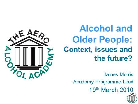 James Morris Academy Programme Lead 19 th March 2010 Alcohol and Older People: Context, issues and the future?